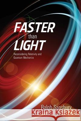 Faster Than Light: Quantum Mechanics and Relativity Reconsidered Ralph Sansbury 9781477584583