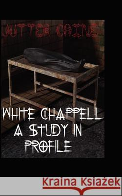 White Chappell a Study in Profile Jutter Caine Sir Christopher Stewart 9781477598467