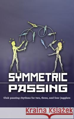 Symmetric Passing: Club Passing Rhythms for Two, Three, and Four Jugglers Matthew Wise 9781477622315
