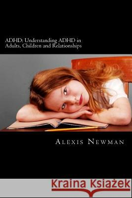 ADHD: Understanding ADHD in Adults, Children and Relationships: The Complete Guide on How to Cope with ADHD in Adults and Ki Alexis Newman 9781477631379