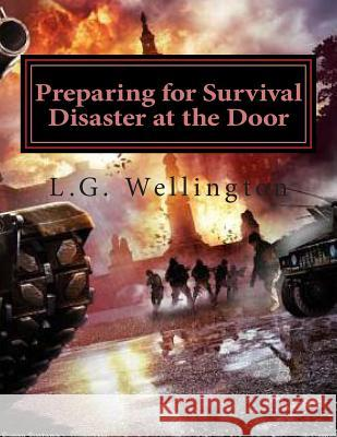 Preparing for Survival: Disaster at the Door L. G. Wellington 9781477648223