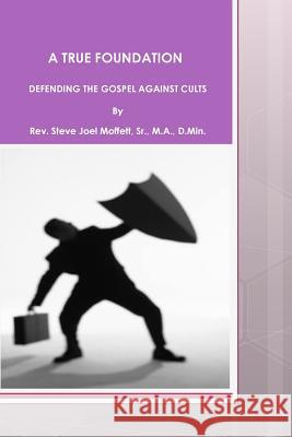 A True Foundation: Defending the Gospel Against Cults Dr Steve Joel Moffet 9781477670514