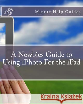 A Newbies Guide to Using iPhoto for the iPad Minute Help Guides 9781477671979