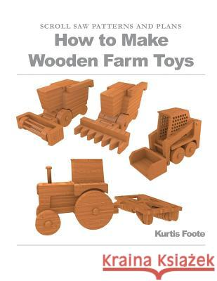How to Make Wooden Farm Toys: Scroll Saw Patterns and Plans Kurtis Foote 9781477672006