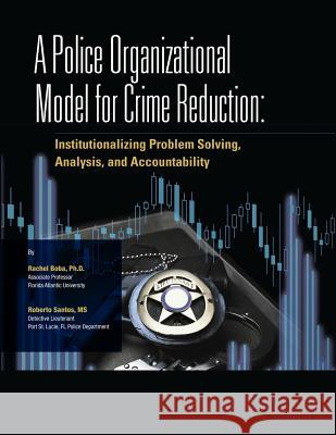 A Police Organizational Model for Crime Reduction Ph. D. Rachel Boba MS Roberto Santos U. S. Department of Justice 9781477674987