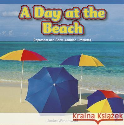 A Day at the Beach: Represent and Solve Addition Problems Janice Wesolowski 9781477720196