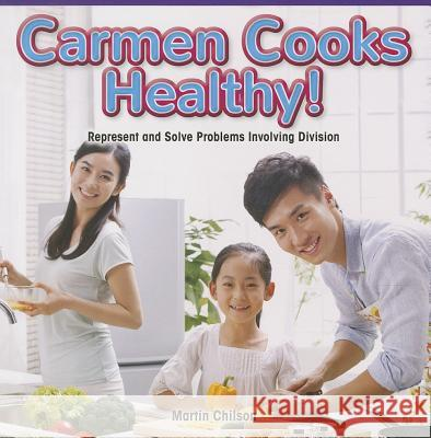 Carmen Cooks Healthy!: Represent and Solve Problems Involving Division Martin Chilson 9781477749654