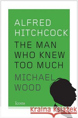Alfred Hitchcock: The Man Who Knew Too Much Michael Wood 9781477801345 Amazon Publishing