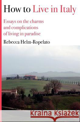 How to Live in Italy: Essays on the Charms and Complications of Living in Paradise Rebecca Helm-Ropelato 9781478100539