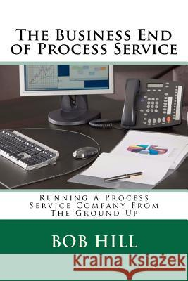 The Business End of Process Service: Running a Process Service Company from the Ground Up MR Bob Hill 9781478117865