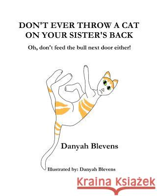 Don't Ever Throw a Cat on Your Sister's Back: Oh, Don't Feed the Bull Next Door Either! Danyah Blevens Danyah Blevens 9781478148661