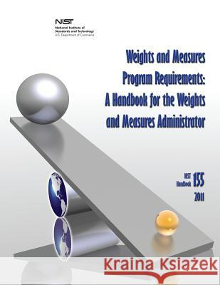 Weights and Measures Program Requirements: A Handbook for the Weights and Measures Administrator (Nist Handbook 155-2011) National Institute of St An U. S. Department of Commerce Carol Hockert 9781478167686