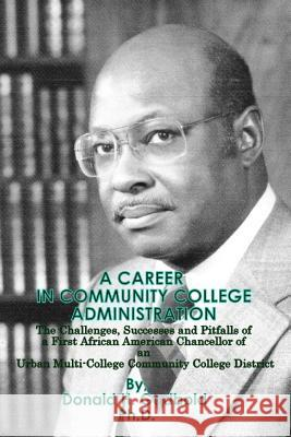 A Career in Community College Administration: The Challenges, Successes and Pitfalls of a First African American Chancellor of an Urban Multi-College Donald H. Godbol 9781478168096