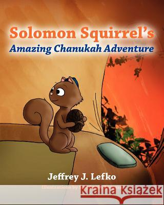 Solomon Squirrel's Amazing Chanukah Adventure Jeffrey J. Lefko 9781478168188