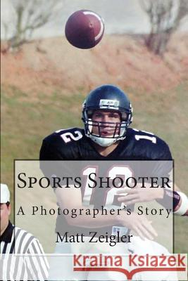 Sports Shooter: A Photographer's Story Matt Zeigler 9781478170556