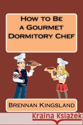 How to Be a Gourmet Dormitory Chef Brennan Kingsland 9781478261971