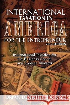 International Taxation in America for the Entrepreneur, 2013 Edition: International Taxation for the Business Owner and Foreign Investor Brian Doole 9781478268024