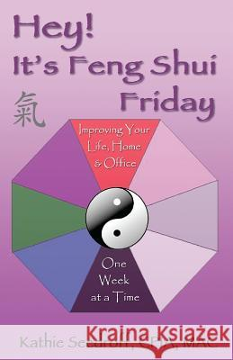 Hey! It's Feng Shui Friday: Improving Your Life, Home & Office One Week at a Time Kathie Seedroff 9781478282808