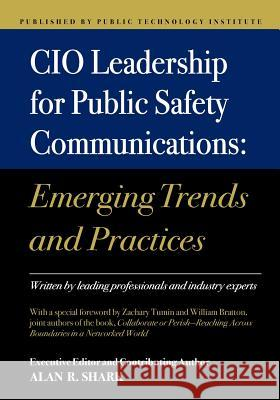 CIO Leadership for Public Safety Communications: Emerging Trends & Practices Alan R. Shark 9781478304715