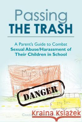 Passing the Trash: A Parent's Guide to Combat Sexual Abuse/Harassment of Their Children in School Ph. D. Charles J. Hobson 9781478309123