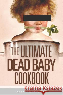 The Ultimate Dead Baby Cookbook: A Humorous Cookbook for the Rest of Us! Unearthed Books Chef Stefanzoe Orib 9781478313014