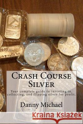 Crash Course Silver: Your Complete Guide to Investing In, Collecting, and Flipping Silver for Profit. Danny Michael 9781478330783
