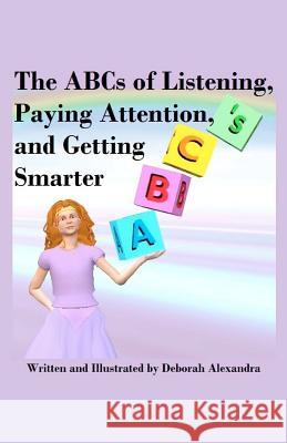 The ABCs of Listening, Paying Attention, and Getting Smarter Deborah Alexandra Deborah Alexandra 9781478333258