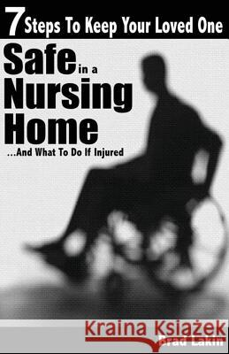 7 Steps to Keep Your Loved One Safe in a Nursing Home ...: And What to Do If Injured Brad Lakin 9781478344599
