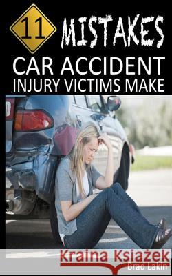 11 Mistakes Car Accident Injury Victims Make Brad Lakin 9781478344612