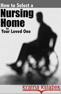 How to Select a Nursing Home for a Loved One Brad Lakin 9781478344636
