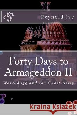 Forty Days to Armageddon II: Watchdogg, & the Ghost Army Reynold Jay 9781478351801 Createspace