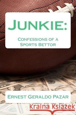 Junkie: Confessions of a Sports Bettor Ernest Geraldo Pazar 9781478351917