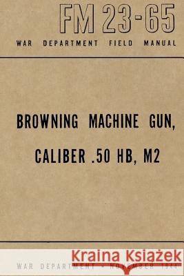 Browning Machine Gun, Caliber .50 Hb, M2: War Department Field Manual FM 23-65, November 1944 Mike Dow Ray Merriam Antonia Blyth 9781478353317 Tantor Media Inc