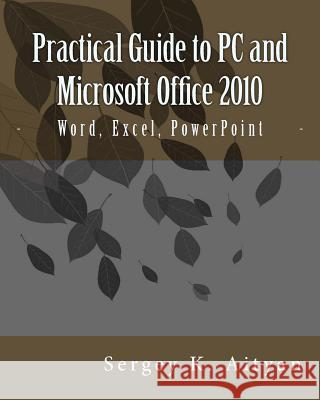 Practical Guide to PC and Microsoft Office 2010: Word, Excel, PowerPoint Sergey K. Aityan 9781478371120