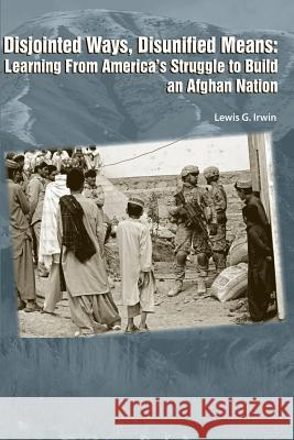 Disjointed Ways, Disunified Means: Learning from America's Struggle to Build an Afghan Nation Lewis G. Irwin 9781478393849