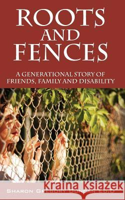 Roots and Fences : A Generational Story of Friends, Family and Disability Sharon Gregory Dunca 9781478707097