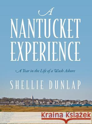 A Nantucket Experience: A Year in the Life of a Wash Ashore Shellie Dunlap 9781478707233