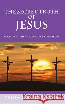 The Secret Truth of Jesus: Holy Grail: The Hidden Cup of Eternal Life Trinh Quang Thong 9781478709701