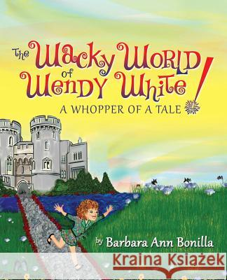 The Wacky World of Wendy White! a Whopper of a Tale Barbara Ann Bonilla 9781478715436