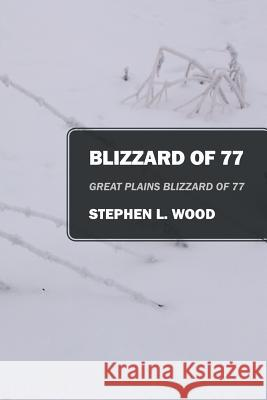 Blizzard of 77: Great Plains Blizzard of 77 Stephen L. Wood 9781478718840