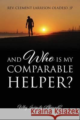 And Who Is My Comparable Helper? Why Iniquity Abounds? Rev Clement Larrison Oladej 9781478747802