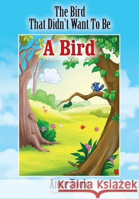 The Bird That Didn't Want to Be a Bird Anne Toole 9781478756378