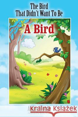 The Bird That Didn't Want to Be a Bird Anne Toole 9781478756484