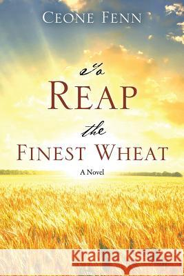 To Reap the Finest Wheat Ceone Fenn 9781478760740