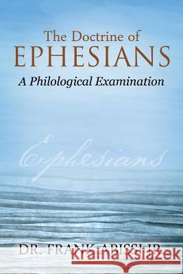 The Doctrine of Ephesians: A Philological Examination Dr Frank Abiss 9781478766513