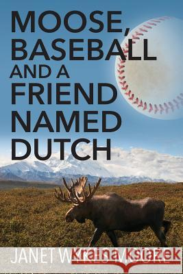 Moose, Baseball and a Friend Named Dutch Janet Wykes Moore 9781478767343