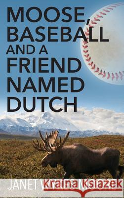 Moose, Baseball and a Friend Named Dutch Janet Wykes Moore 9781478768456