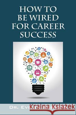 How to Be Wired for Career Success Dr Evelyn Roberts 9781478770794 Outskirts Press