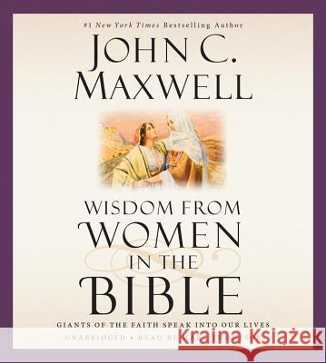 Wisdom from Women in the Bible: Giants of the Faith Speak Into Our Lives - audiobook John C. Maxwell 9781478903314