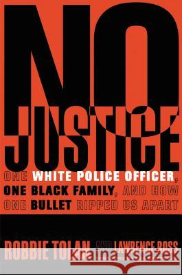 No Justice: One White Police Officer, One Black Family, and How One Bullet Ripped Us Apart Robbie Tolan Lawrence Ross Ken Griffey 9781478976653